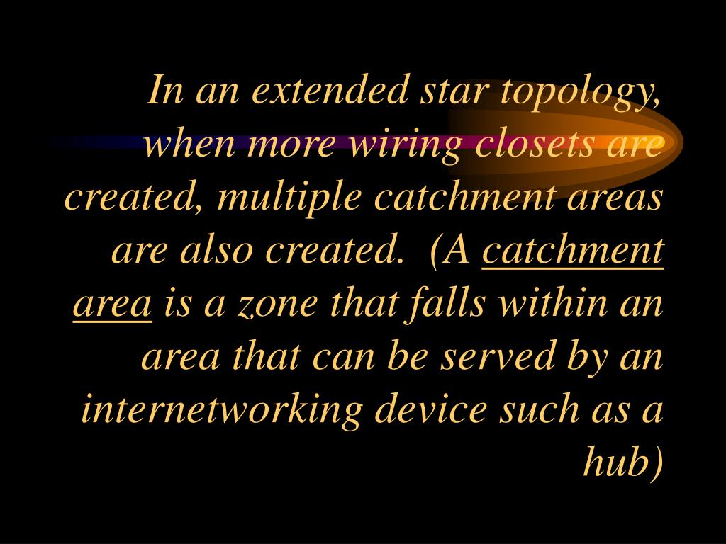 In an extended star topology, when more wiring closets are created, multiple catchment areas are also created.  (A