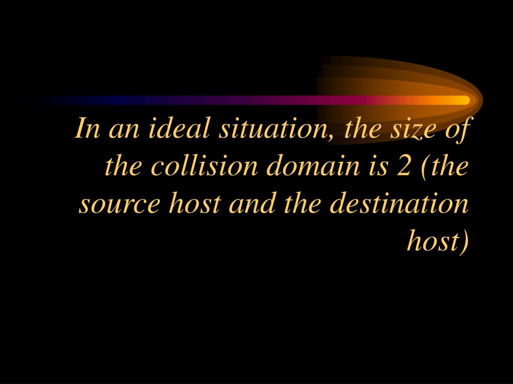In an ideal situation, the size of the collision domain is 2 (the source host and the destination host)