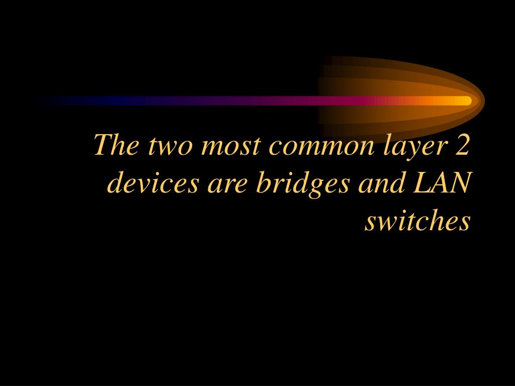 The two most common layer 2 devices are bridges and LAN switches
