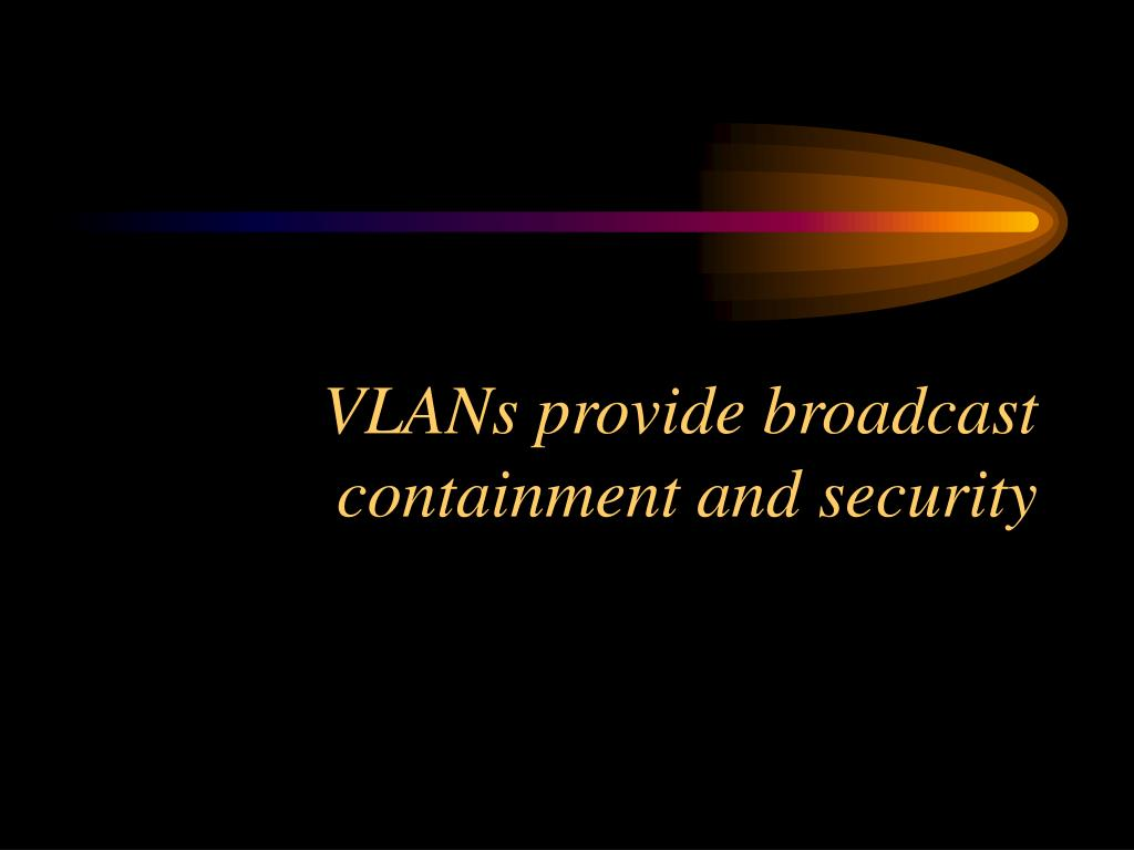 VLANs provide broadcast containment and security