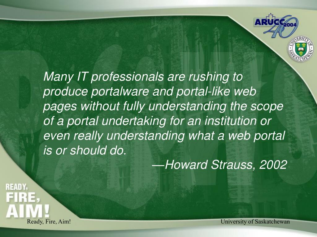 Many IT professionals are rushing to produce portalware and portal-like web pages without fully understanding the scope of a portal undertaking for an institution or even really understanding what a web portal is or should do.