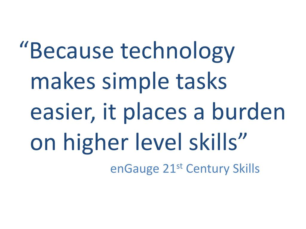 """Because technology makes simple tasks easier, it places a burden on higher level skills"""