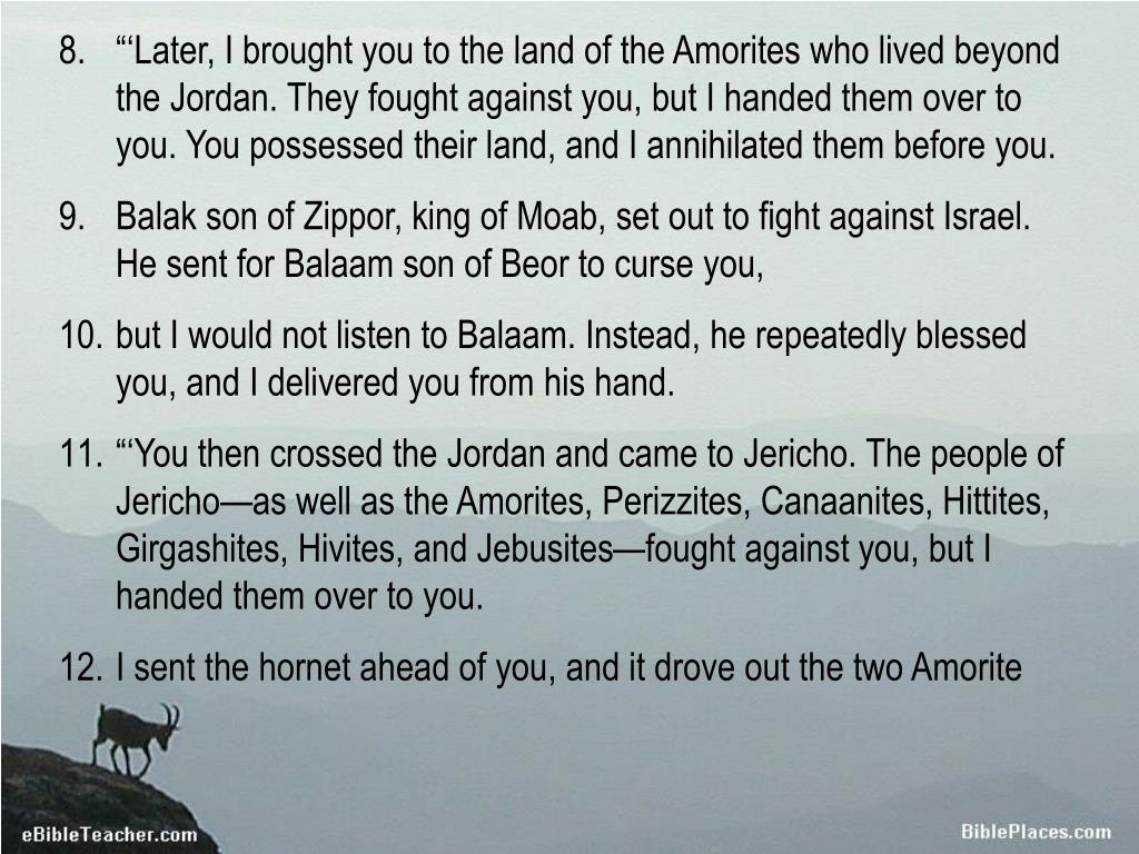 """""""'Later, I brought you to the land of the Amorites who lived beyond the Jordan. They fought against you, but I handed them over to you. You possessed their land, and I annihilated them before you."""
