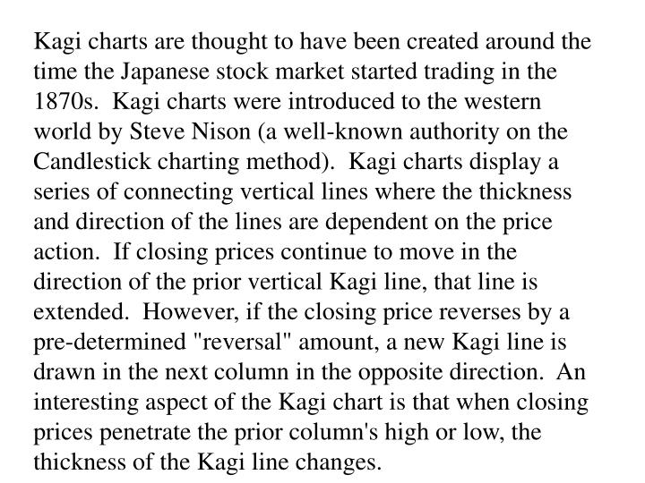 "Kagi charts are thought to have been created around the time the Japanese stock market started trading in the 1870s.  Kagi charts were introduced to the western world by Steve Nison (a well-known authority on the Candlestick charting method).  Kagi charts display a series of connecting vertical lines where the thickness and direction of the lines are dependent on the price action.  If closing prices continue to move in the direction of the prior vertical Kagi line, that line is extended.  However, if the closing price reverses by a pre-determined ""reversal"" amount, a new Kagi line is drawn in the next column in the opposite direction.  An interesting aspect of the Kagi chart is that when closing prices penetrate the prior column's high or low, the thickness of the Kagi line changes."