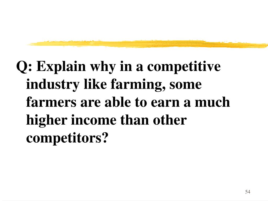 Q: Explain why in a competitive industry like farming, some farmers are able to earn a much higher income than other competitors?