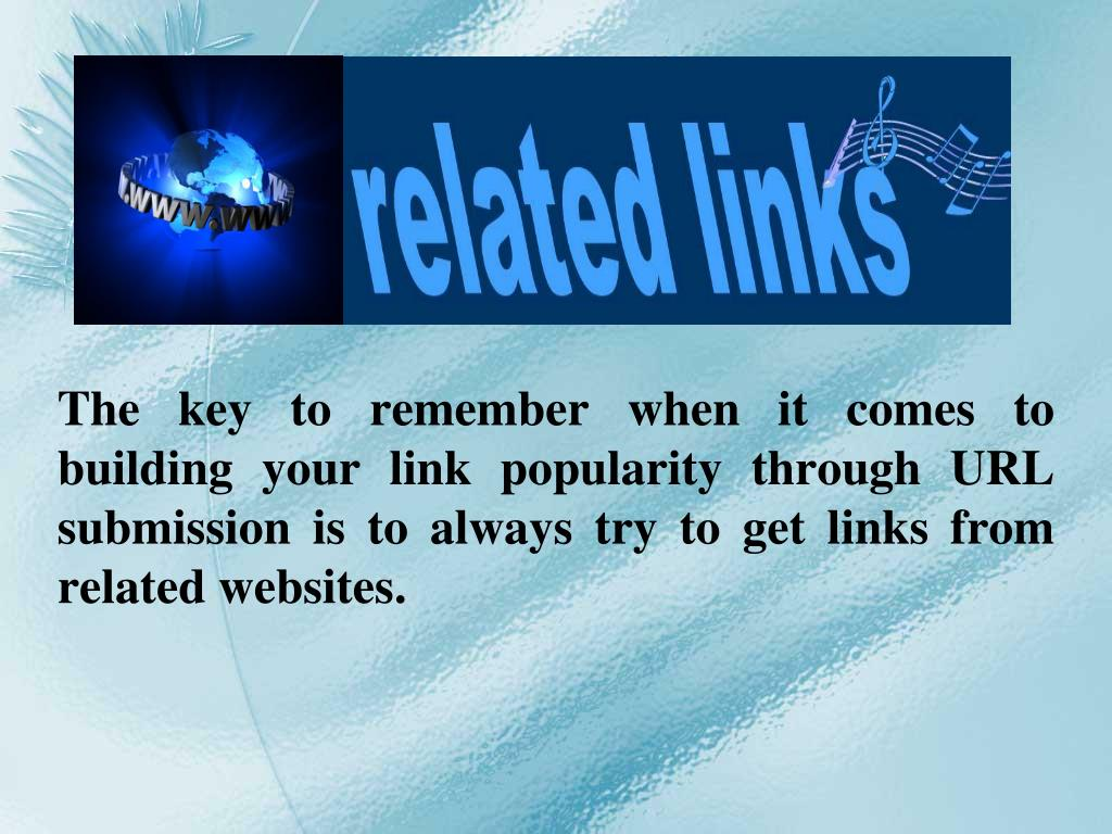 The key to remember when it comes to building your link popularity through URL submission is to always try to get links from related websites.