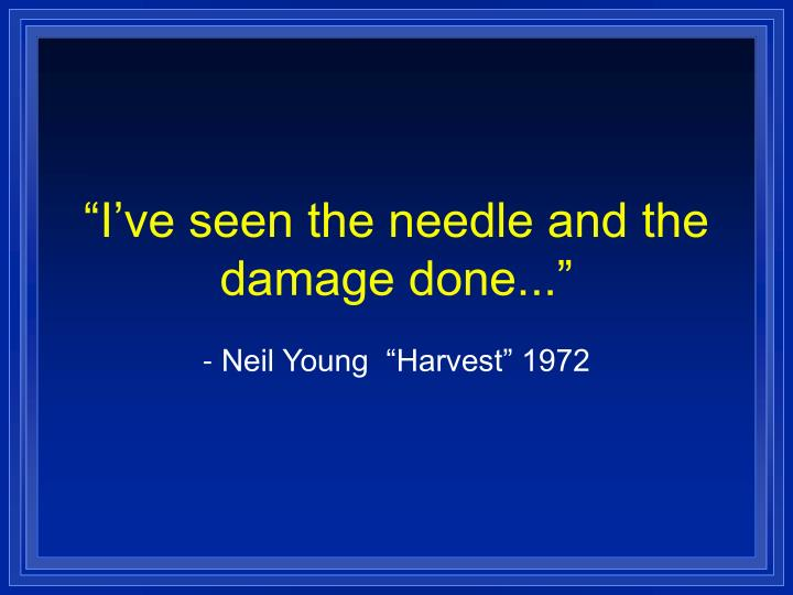 """""""I've seen the needle and the damage done..."""""""