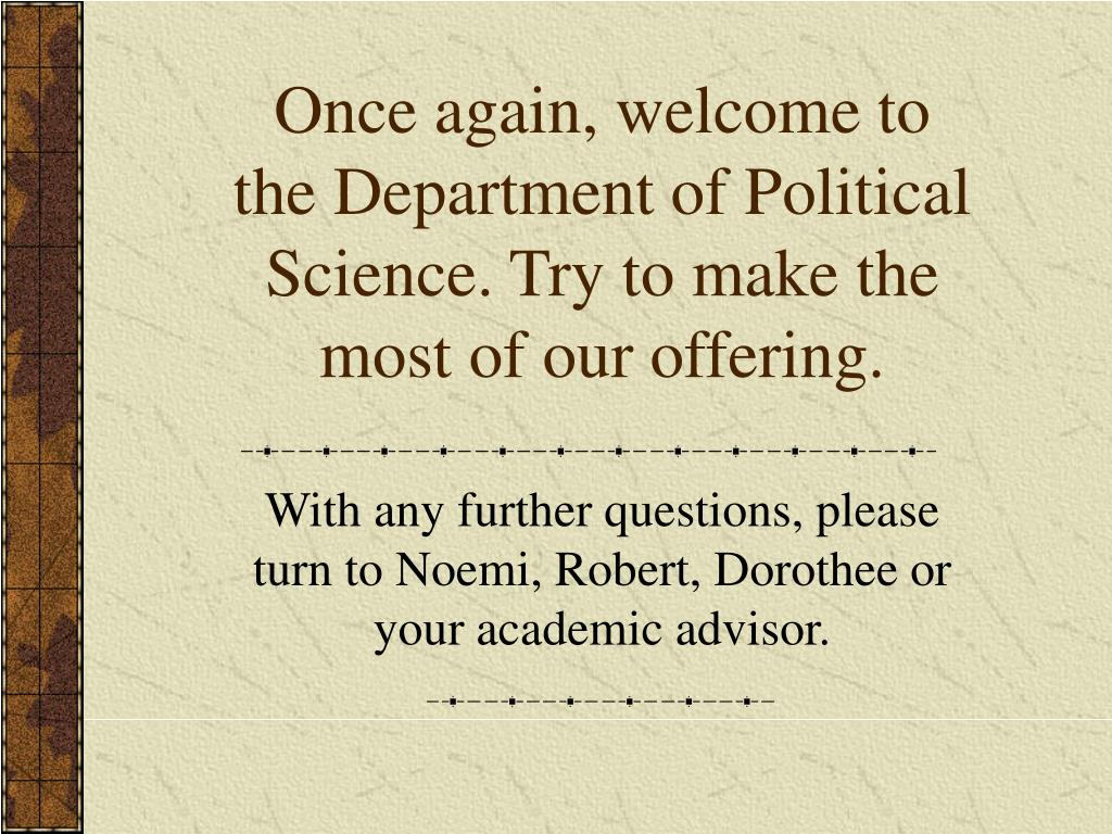 Once again, welcome to the Department of Political Science. Try to make the most of our offering.