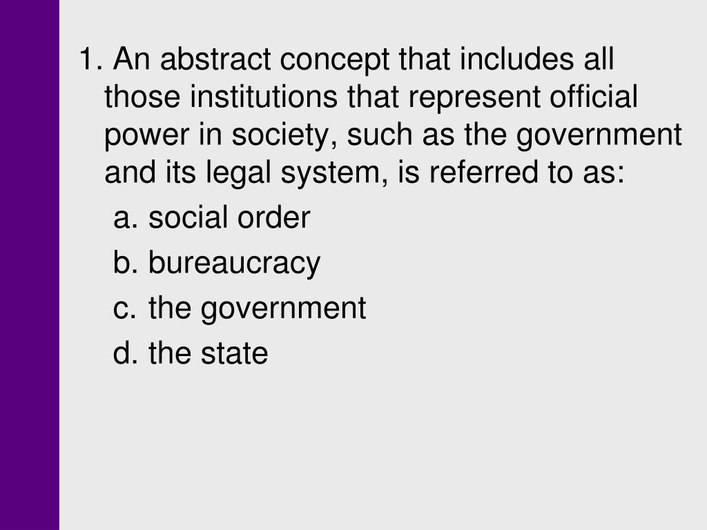 1. An abstract concept that includes all those institutions that represent official power in society, such as the government and its legal system, is referred to as: