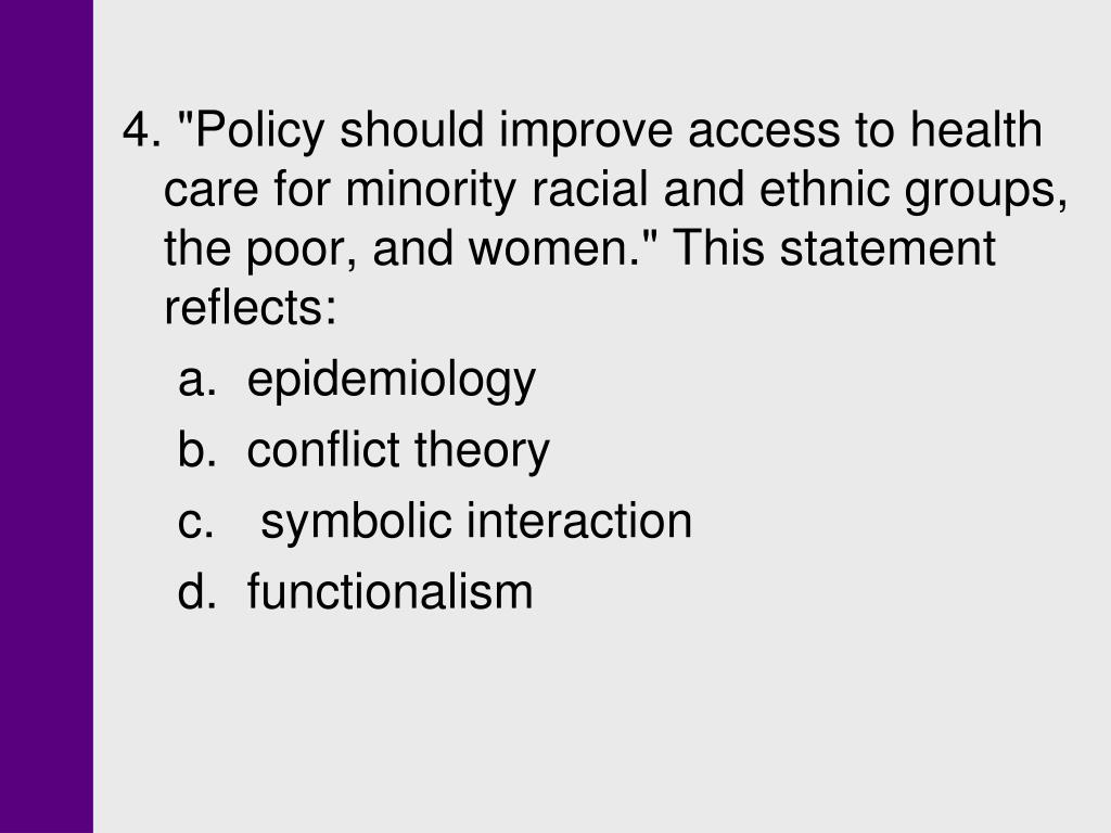 "4. ""Policy should improve access to health care for minority racial and ethnic groups, the poor, and women."" This statement reflects:"