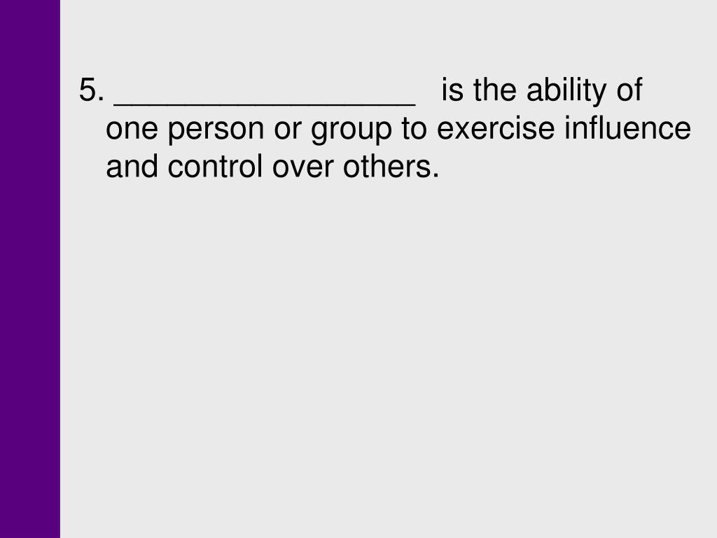 5. _________________   is the ability of one person or group to exercise influence and control over others.