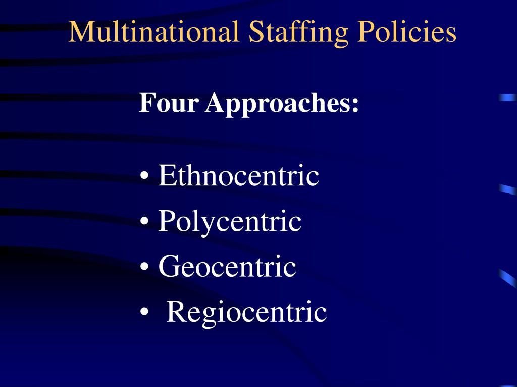 the ethnocentric staffing policy Describe the difference between ethnocentric, polycentric, regiocentric, and geocentric there are four types of staffing policies  ethnocentric staffing which.