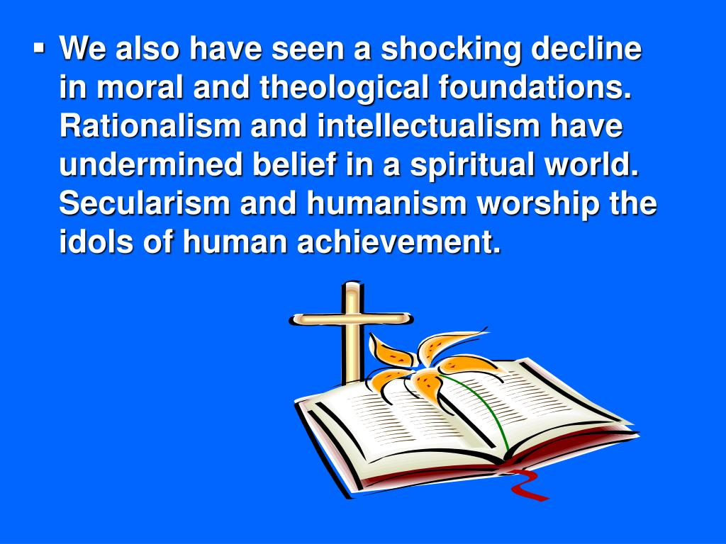 We also have seen a shocking decline in moral and theological foundations. Rationalism and intellectualism have undermined belief in a spiritual world. Secularism and humanism worship the idols of human achievement.