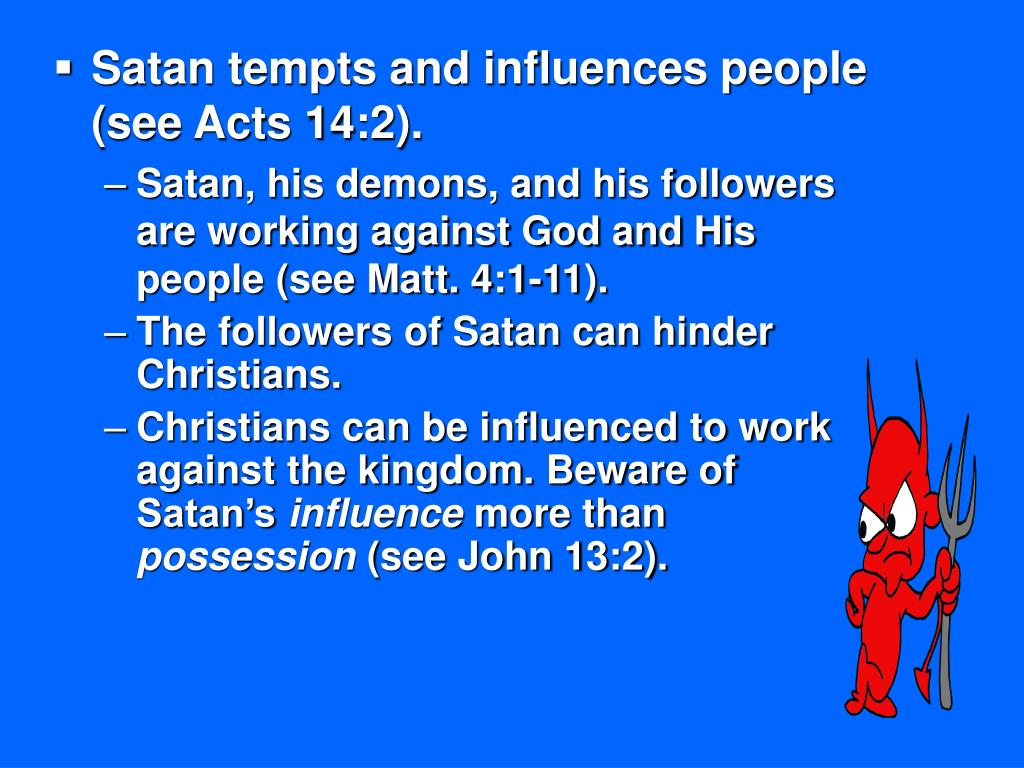 Satan tempts and influences people (see Acts 14:2).