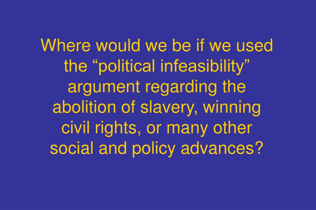 "Where would we be if we used the ""political infeasibility"" argument regarding the abolition of slavery, winning civil rights, or many other social and policy advances?"