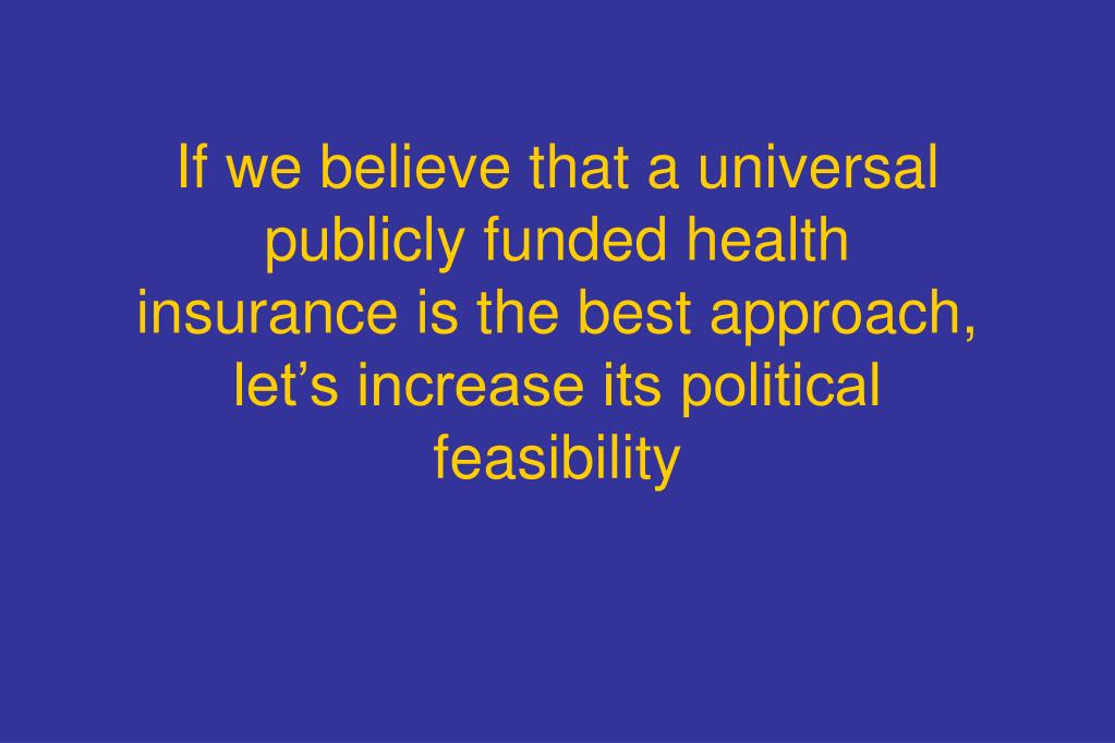 If we believe that a universal publicly funded health insurance is the best approach, let's increase its political feasibility