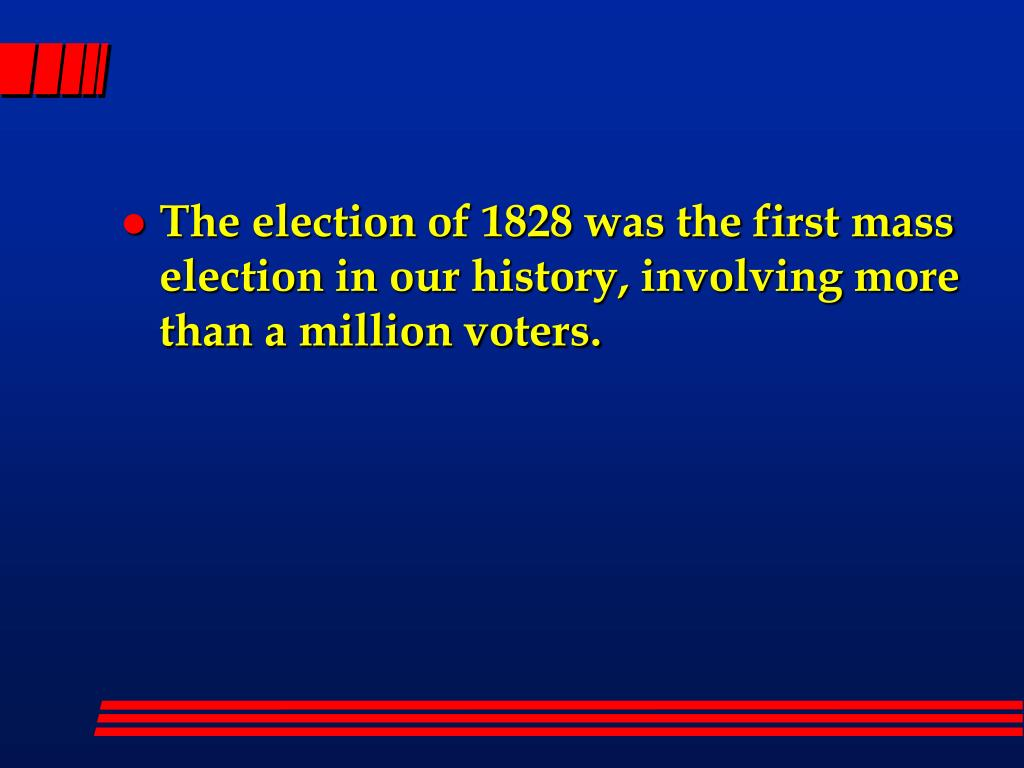 The election of 1828 was the first mass election in our history, involving more than a million voters.