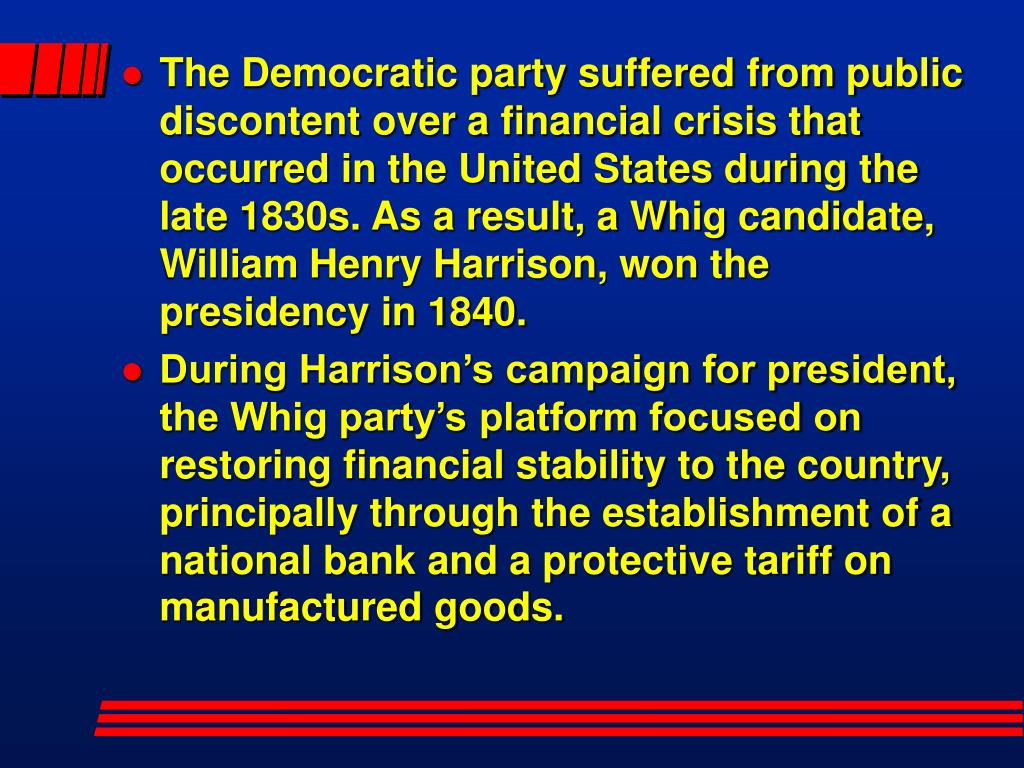 The Democratic party suffered from public discontent over a financial crisis that occurred in the United States during the late 1830s. As a result, a Whig candidate, William Henry Harrison, won the presidency in 1840.