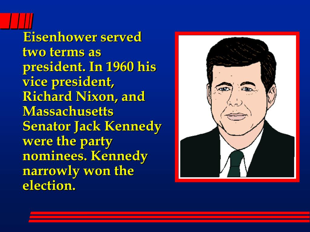 Eisenhower served two terms as president. In 1960 his vice president, Richard Nixon, and Massachusetts Senator Jack Kennedy were the party nominees. Kennedy narrowly won the election.