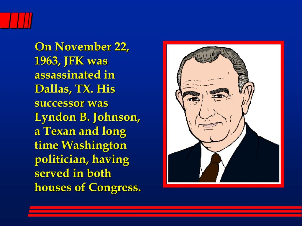 On November 22, 1963, JFK was assassinated in Dallas, TX. His successor was Lyndon B. Johnson, a Texan and long time Washington politician, having served in both houses of Congress.