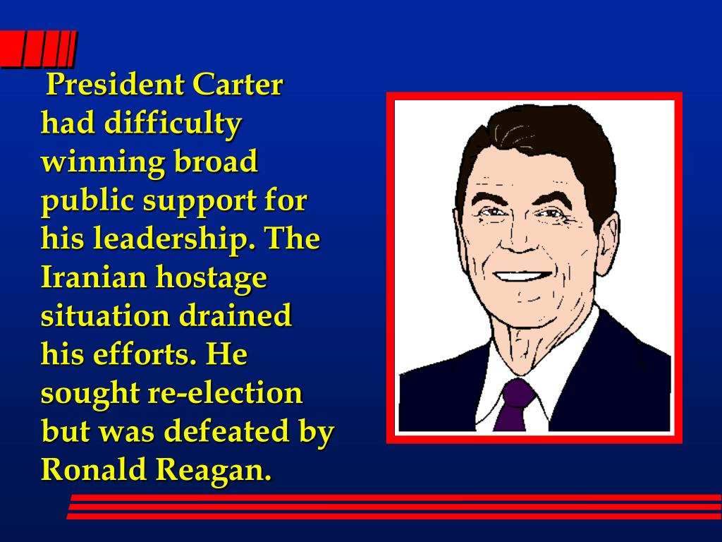 President Carter had difficulty winning broad public support for his leadership. The Iranian hostage situation drained his efforts. He sought re-election but was defeated by Ronald Reagan.