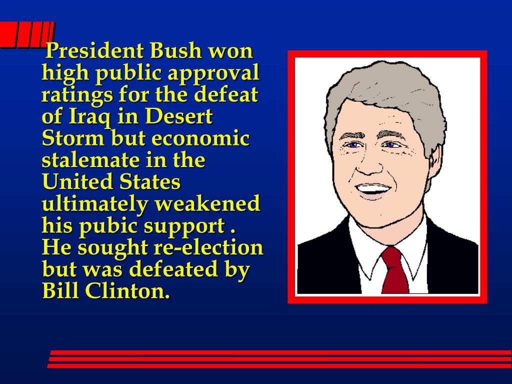 President Bush won high public approval ratings for the defeat of Iraq in Desert Storm but economic stalemate in the United States ultimately weakened his pubic support . He sought re-election but was defeated by Bill Clinton.