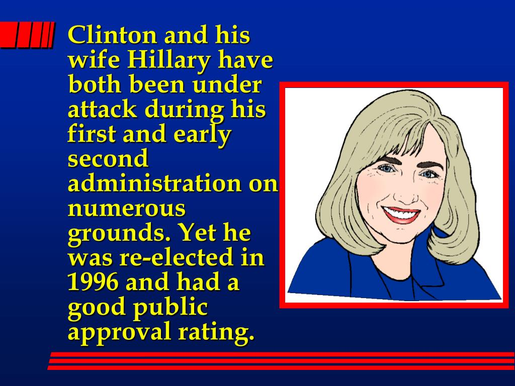 Clinton and his wife Hillary have both been under attack during his first and early second administration on numerous grounds. Yet he was re-elected in 1996 and had a good public approval rating.