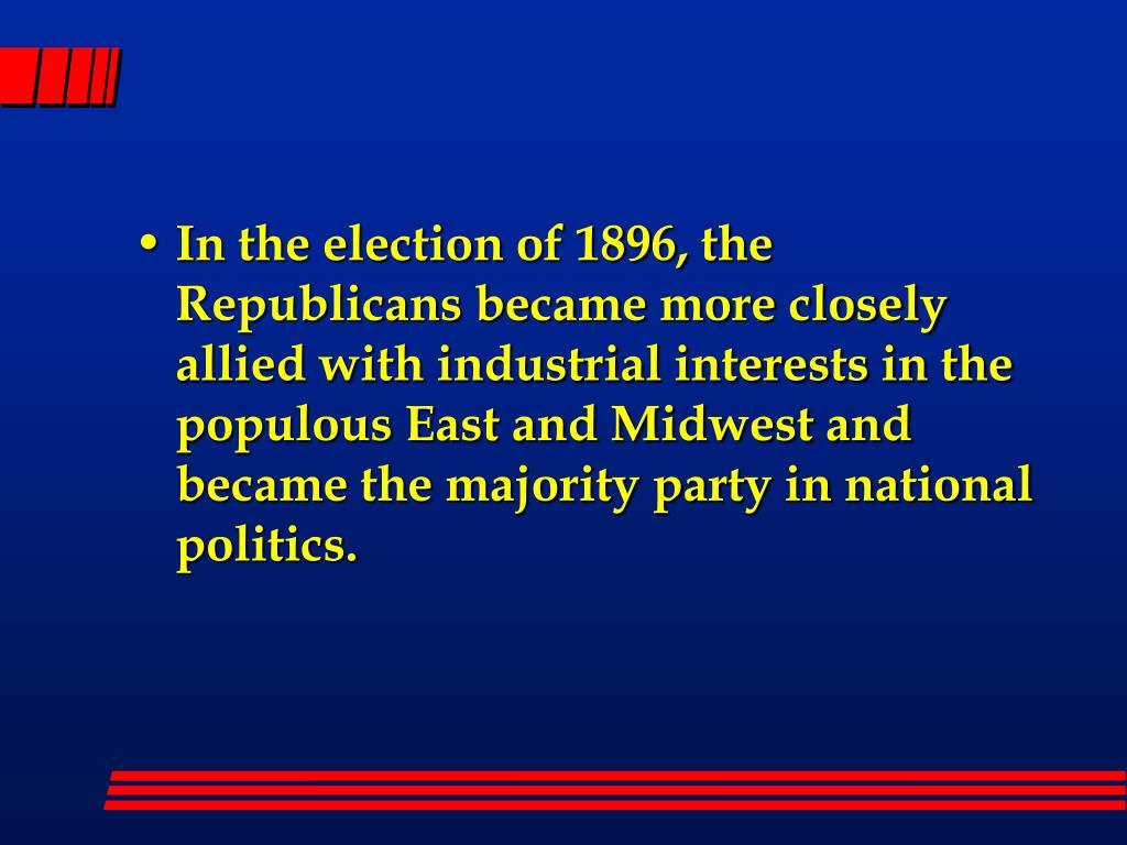 In the election of 1896, the Republicans became more closely  allied with industrial interests in the populous East and Midwest and became the majority party in national politics.