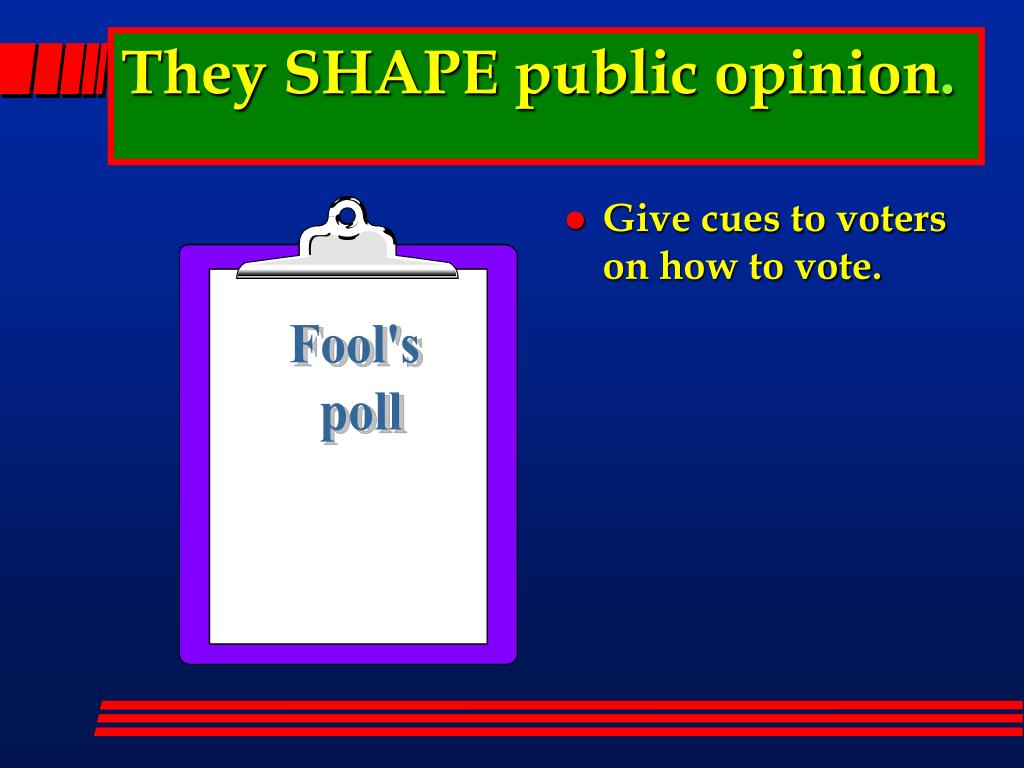 They SHAPE public opinion