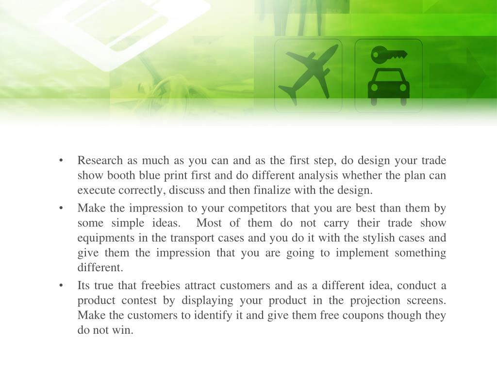 Research as much as you can and as the first step, do design your trade show booth blue print first and do different analysis whether the plan can execute correctly, discuss and then finalize with the design.