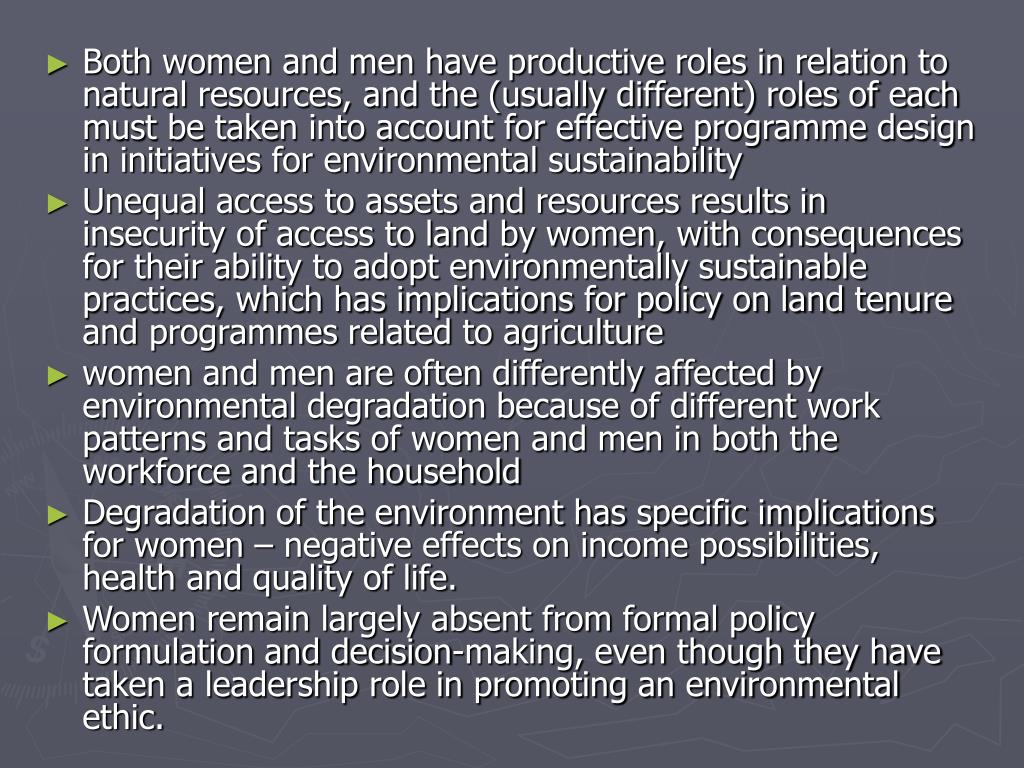 Both women and men have productive roles in relation to natural resources, and the (usually different) roles of each must be taken into account for effective programme design in initiatives for environmental sustainability