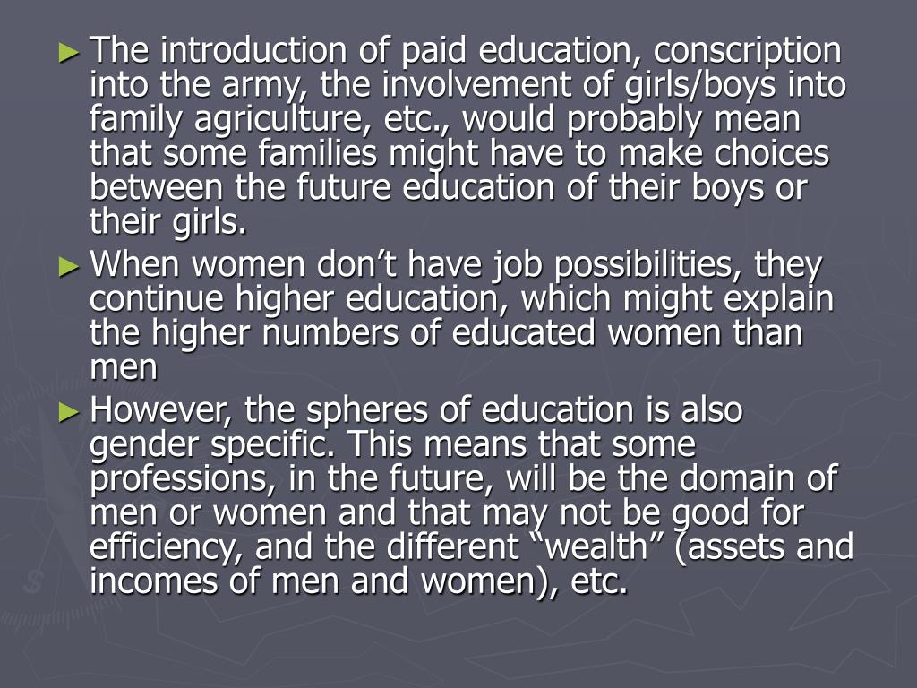 The introduction of paid education, conscription into the army, the involvement of girls/boys into family agriculture, etc., would probably mean that some families might have to make choices between the future education of their boys or their girls.