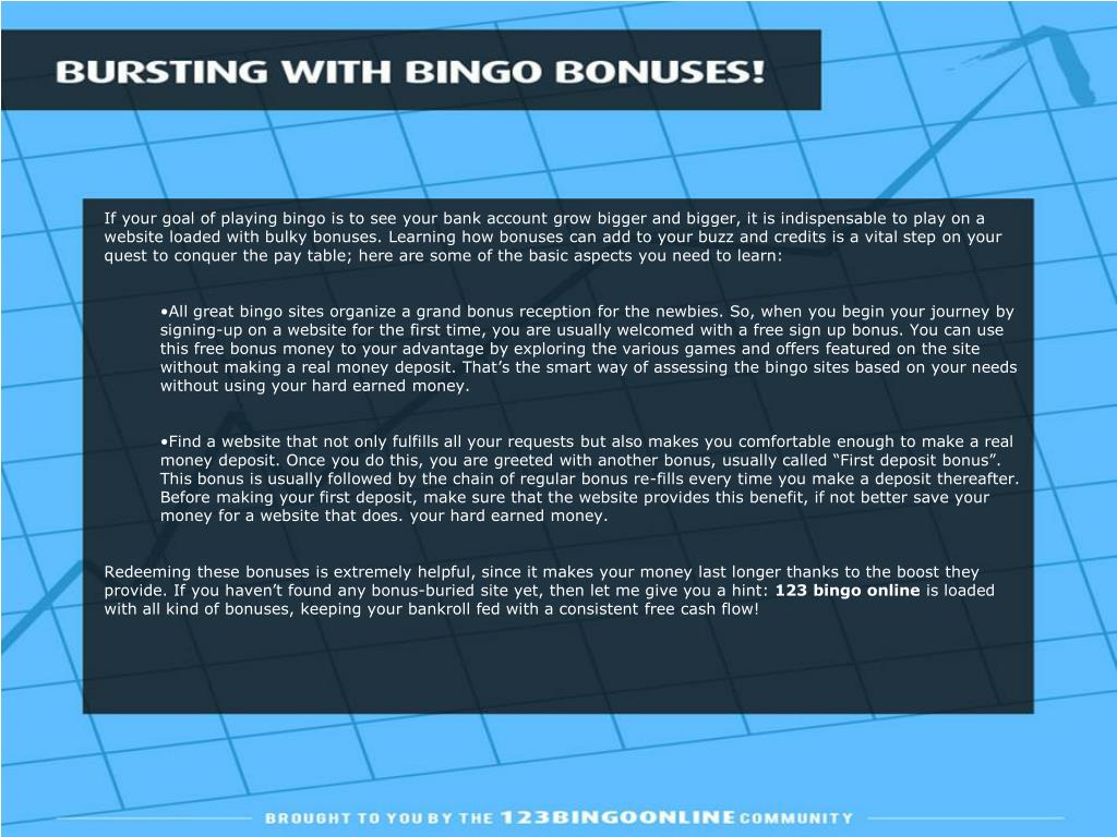 If your goal of playing bingo is to see your bank account grow bigger and bigger, it is indispensable to play on a website loaded with bulky bonuses. Learning how bonuses can add to your buzz and credits is a vital step on your quest to conquer the pay table; here are some of the basic aspects you need to learn: