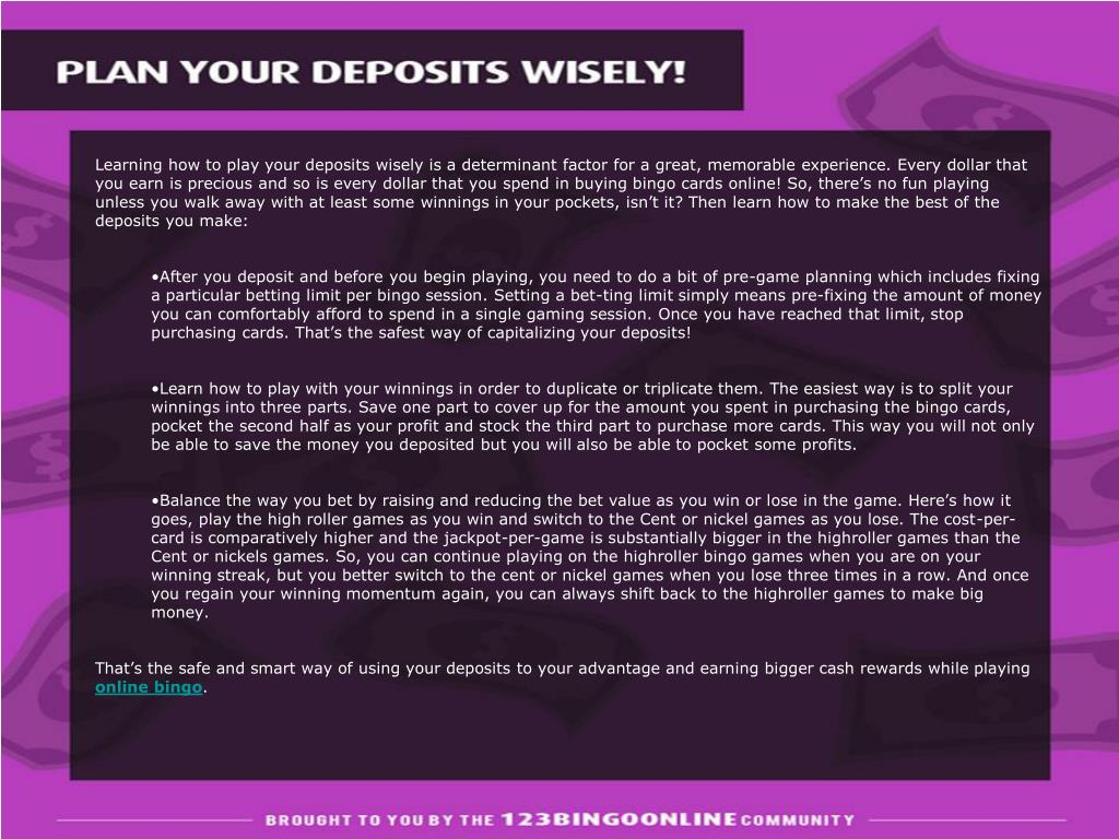 Learning how to play your deposits wisely is a determinant factor for a great, memorable experience. Every dollar that you earn is precious and so is every dollar that you spend in buying bingo cards online! So, there's no fun playing unless you walk away with at least some winnings in your pockets, isn't it? Then learn how to make the best of the deposits you make:
