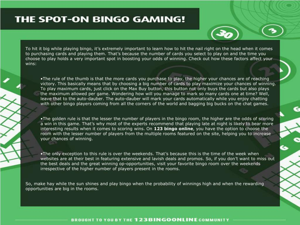 To hit it big while playing bingo, it's extremely important to learn how to hit the nail right on the head when it comes to purchasing cards and playing them. That's because the number of cards you select to play on and the time you choose to play holds a very important spot in boosting your odds of winning. Check out how these factors affect your wins: