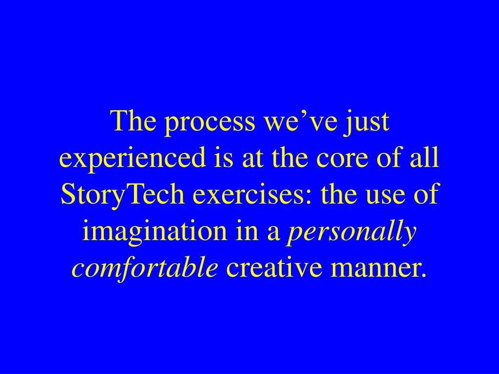 The process we've just experienced is at the core of all StoryTech exercises: the use of imagination in a