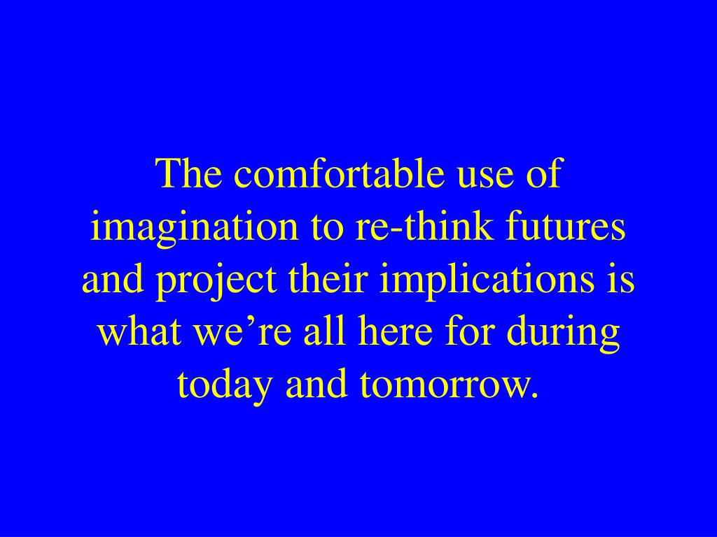 The comfortable use of imagination to re-think futures and project their implications is what we're all here for during today and tomorrow.