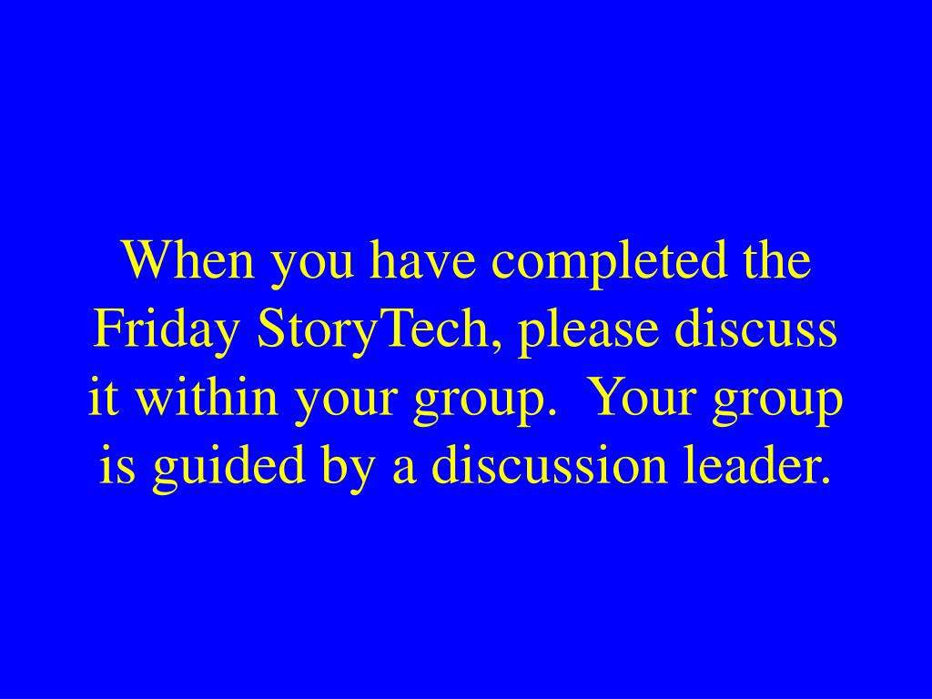 When you have completed the Friday StoryTech, please discuss it within your group.  Your group is guided by a discussion leader.