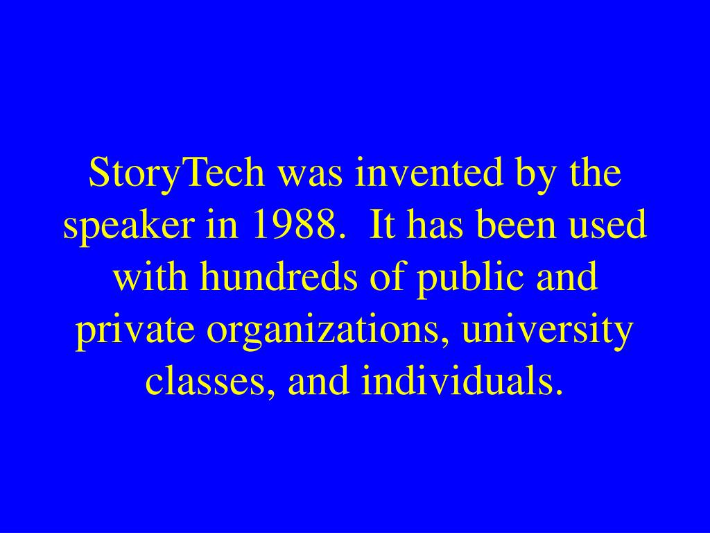 StoryTech was invented by the speaker in 1988.  It has been used with hundreds of public and private organizations, university classes, and individuals.
