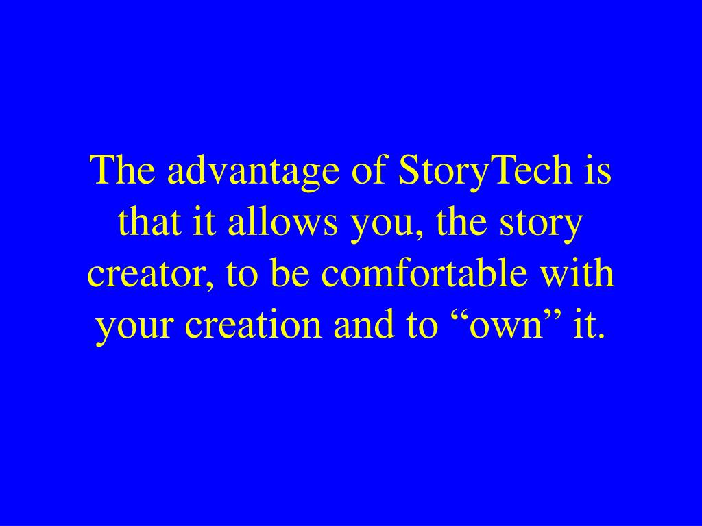 "The advantage of StoryTech is that it allows you, the story creator, to be comfortable with your creation and to ""own"" it."