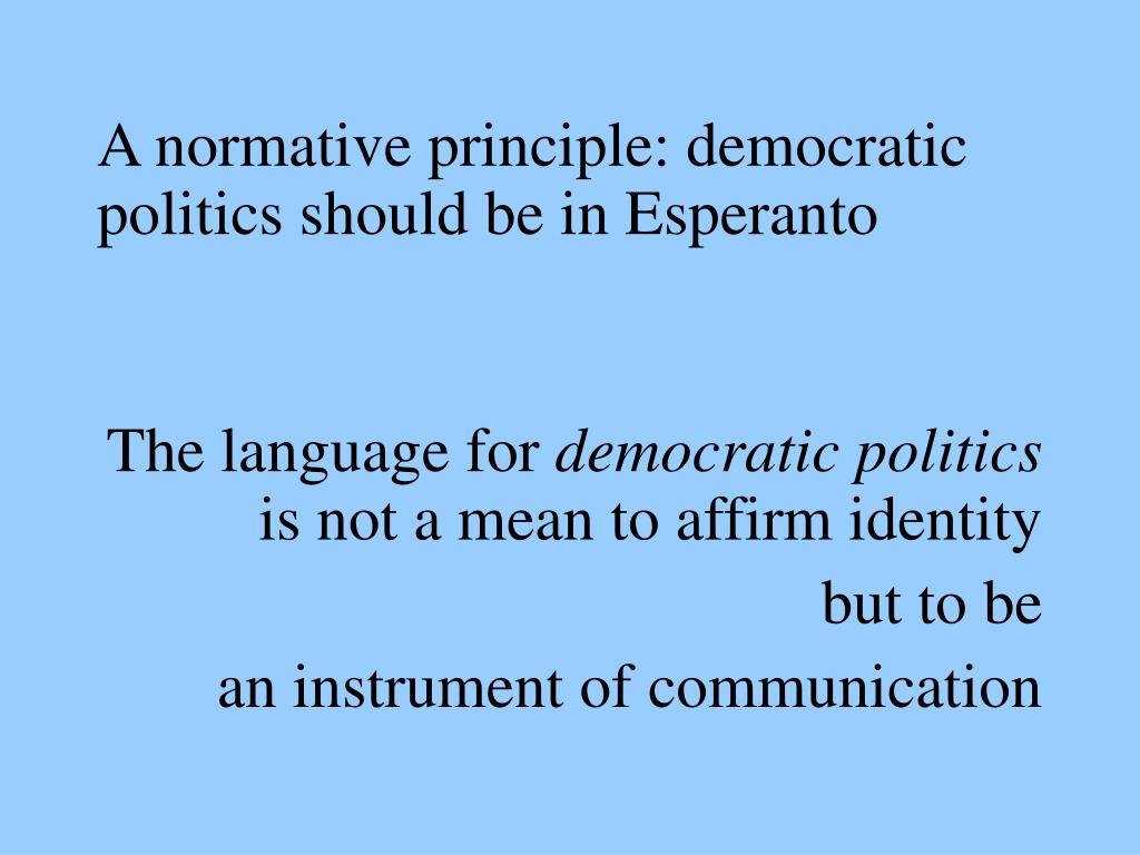 A normative principle: democratic politics should be in Esperanto