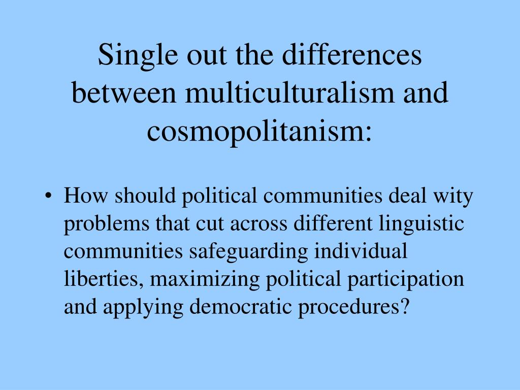 Single out the differences between multiculturalism and cosmopolitanism: