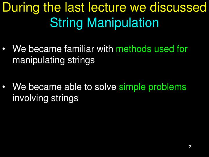 During the last lecture we discussed string manipulation