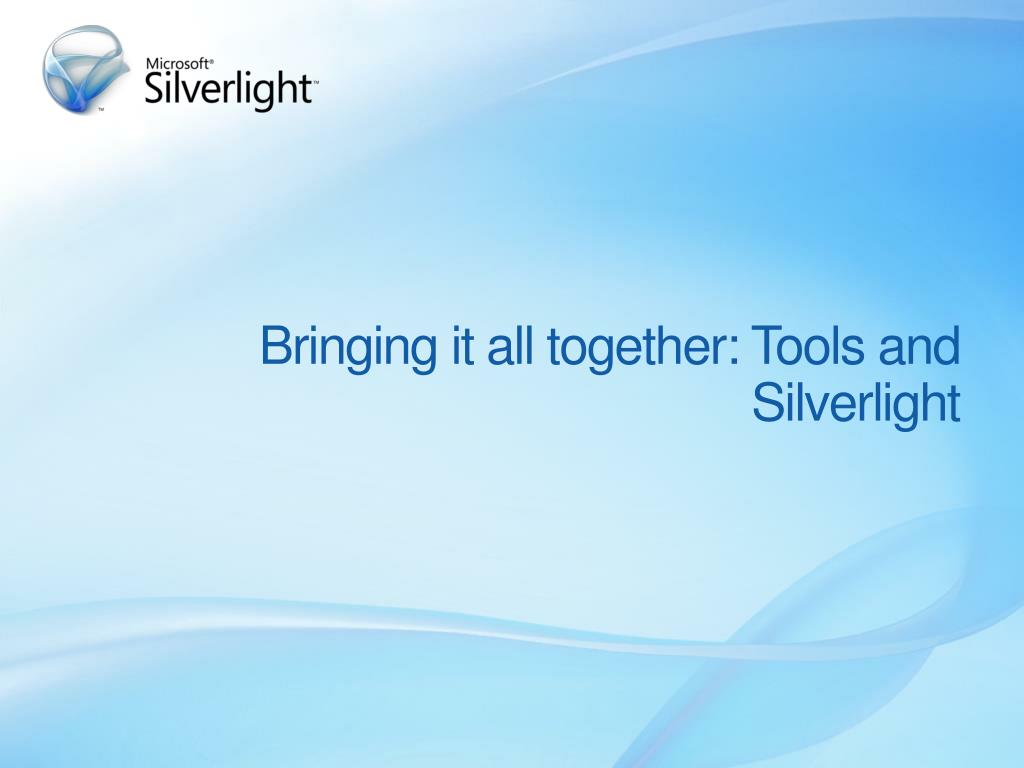 Bringing it all together: Tools and Silverlight