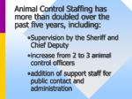 animal control staffing has more than doubled over the past five years including