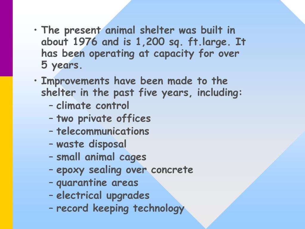 The present animal shelter was built in about 1976 and is 1,200 sq. ft.large. It has been operating at capacity for over 5 years.