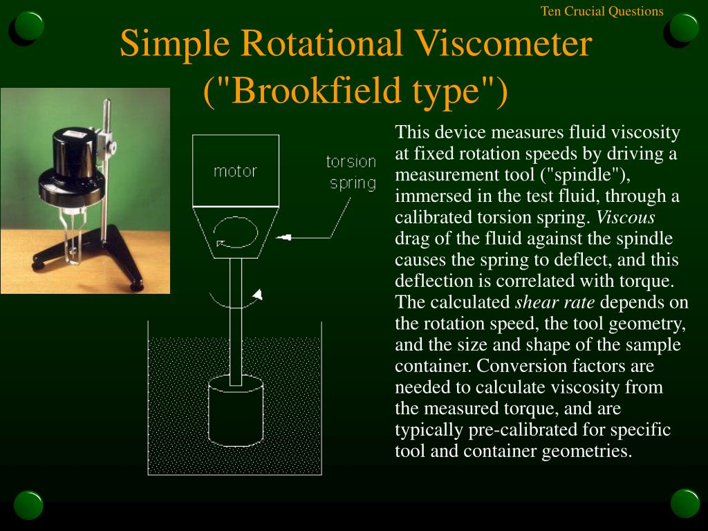 """This device measures fluid viscosity at fixed rotation speeds by driving a measurement tool (""""spindle""""), immersed in the test fluid, through a calibrated torsion spring."""