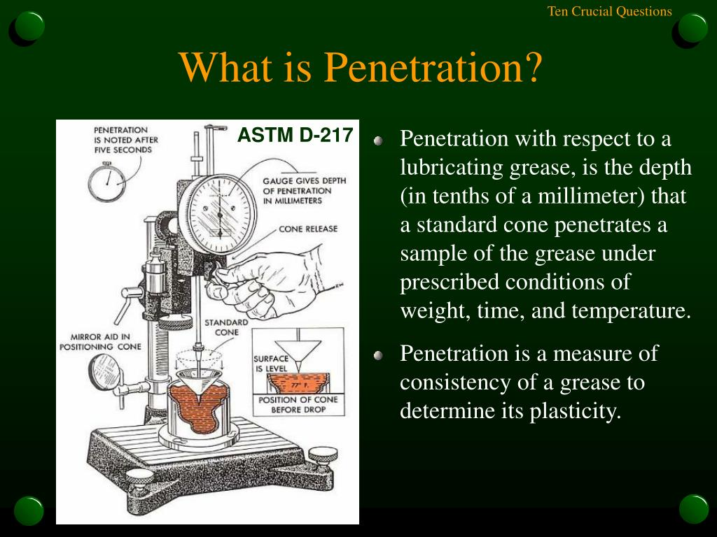 Penetration with respect to a lubricating grease, is the depth (in tenths of a millimeter) that a standard cone penetrates a sample of the grease under prescribed conditions of weight, time, and temperature.