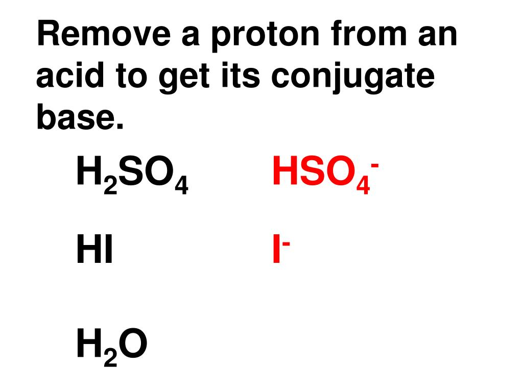Remove a proton from an acid to get its conjugate base.