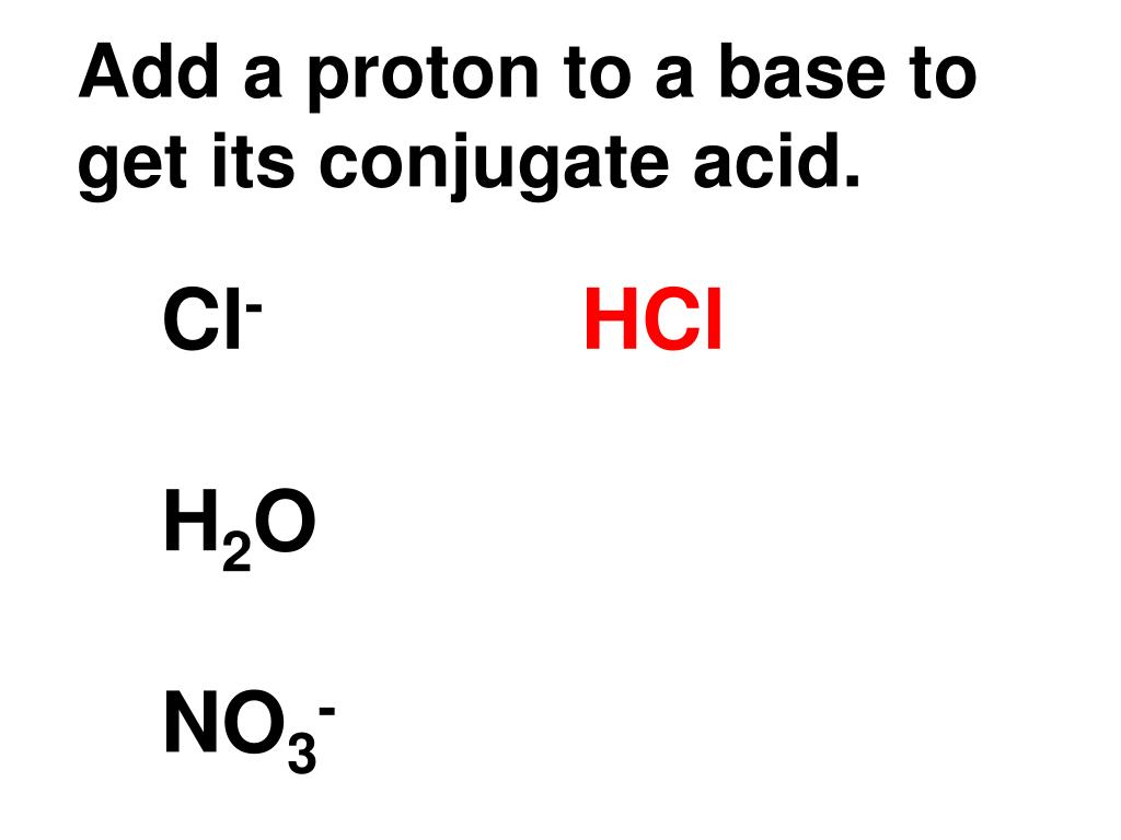 Add a proton to a base to get its conjugate acid.